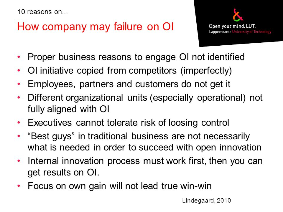 How company may failure on OI Proper business reasons to engage OI not identified OI initiative copied from competitors (imperfectly) Employees, partners and customers do not get it Different organizational units (especially operational) not fully aligned with OI Executives cannot tolerate risk of loosing control Best guys in traditional business are not necessarily what is needed in order to succeed with open innovation Internal innovation process must work first, then you can get results on OI.
