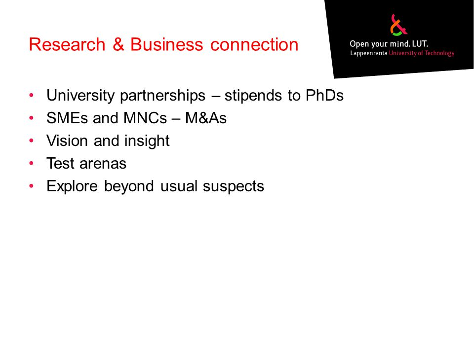 Research & Business connection University partnerships – stipends to PhDs SMEs and MNCs – M&As Vision and insight Test arenas Explore beyond usual sus
