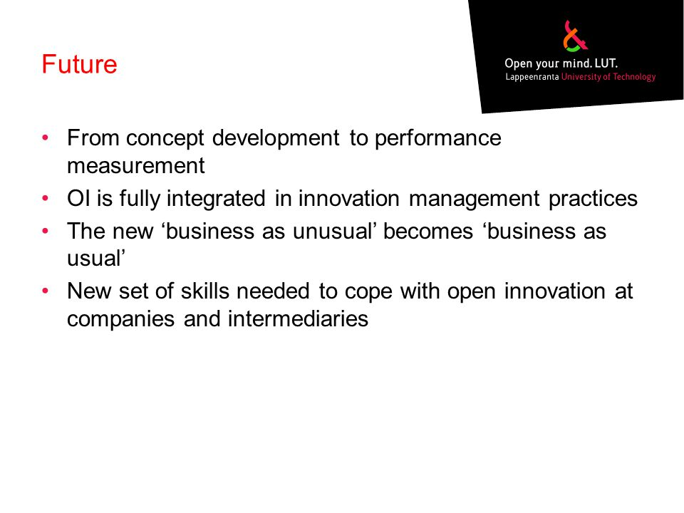 Future From concept development to performance measurement OI is fully integrated in innovation management practices The new 'business as unusual' bec