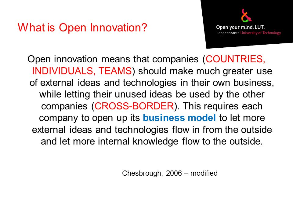What is Open Innovation? Open innovation means that companies (COUNTRIES, INDIVIDUALS, TEAMS) should make much greater use of external ideas and techn