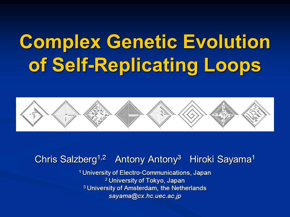 Complex Genetic Evolution of Self-Replicating Loops Chris Salzberg 1,2 Antony Antony 3 Hiroki Sayama 1 1 University of Electro-Communications, Japan 2 University of Tokyo, Japan 3 University of Amsterdam, the Netherlands sayama@cx.hc.uec.ac.jp