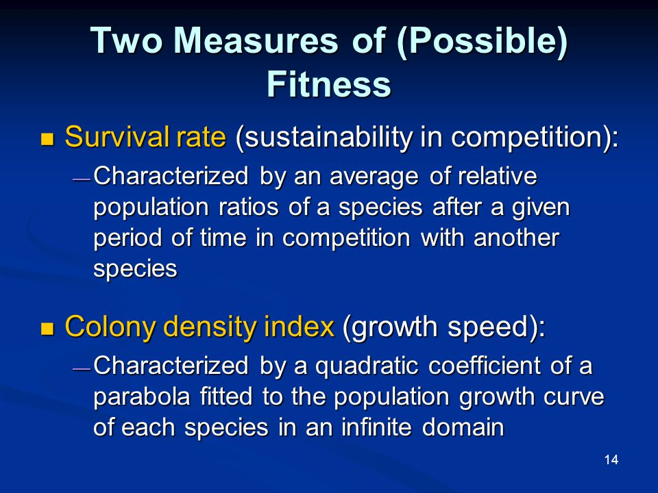14 Two Measures of (Possible) Fitness Survival rate (sustainability in competition): Survival rate (sustainability in competition): — Characterized by an average of relative population ratios of a species after a given period of time in competition with another species Colony density index (growth speed): Colony density index (growth speed): — Characterized by a quadratic coefficient of a parabola fitted to the population growth curve of each species in an infinite domain