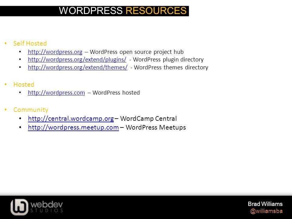 WORDPRESS RESOURCES Brad Williams @williamsba Self Hosted http://wordpress.org – WordPress open source project hub http://wordpress.org http://wordpress.org/extend/plugins/ - WordPress plugin directory http://wordpress.org/extend/plugins/ http://wordpress.org/extend/themes/ - WordPress themes directory http://wordpress.org/extend/themes/ Hosted http://wordpress.com – WordPress hosted http://wordpress.com Community http://central.wordcamp.org – WordCamp Central http://central.wordcamp.org http://wordpress.meetup.com – WordPress Meetups http://wordpress.meetup.com