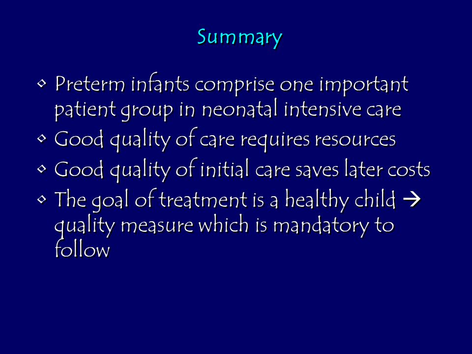 Summary Preterm infants comprise one important patient group in neonatal intensive care Good quality of care requires resources Good quality of initial care saves later costs The goal of treatment is a healthy child  quality measure which is mandatory to follow Preterm infants comprise one important patient group in neonatal intensive care Good quality of care requires resources Good quality of initial care saves later costs The goal of treatment is a healthy child  quality measure which is mandatory to follow