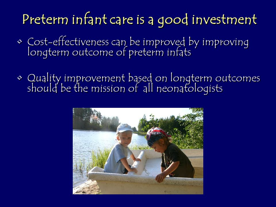 Preterm infant care is a good investment Cost-effectiveness can be improved by improving longterm outcome of preterm infats Quality improvement based on longterm outcomes should be the mission of all neonatologists Cost-effectiveness can be improved by improving longterm outcome of preterm infats Quality improvement based on longterm outcomes should be the mission of all neonatologists
