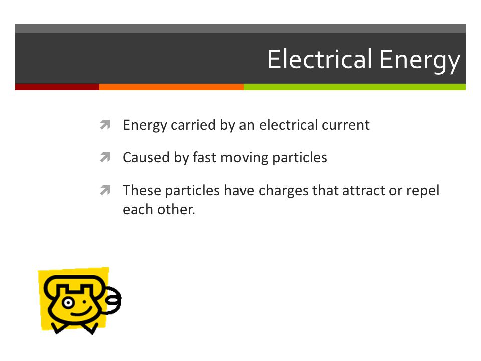 Electrical Energy  Energy carried by an electrical current  Caused by fast moving particles  These particles have charges that attract or repel each other.