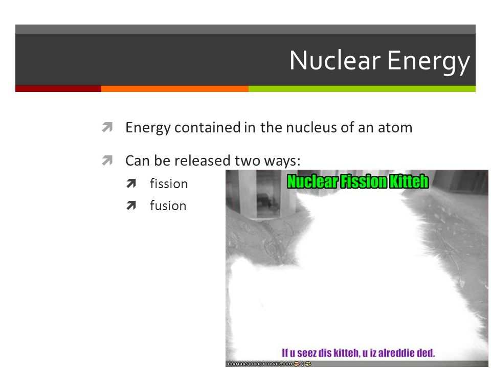 Nuclear Energy  Energy contained in the nucleus of an atom  Can be released two ways:  fission  fusion