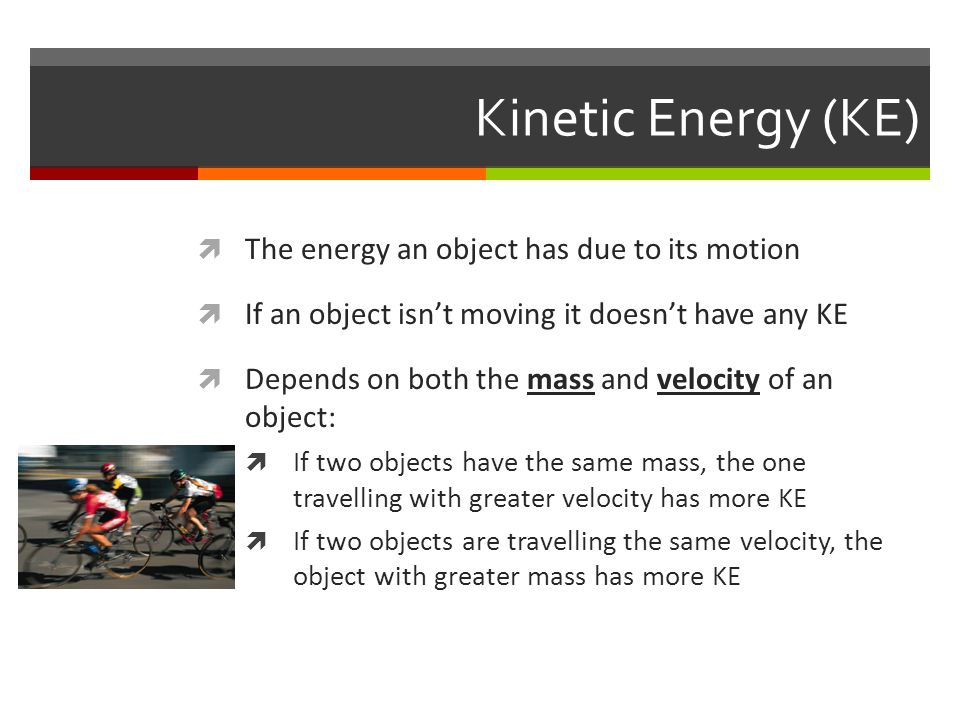 Kinetic Energy (KE)  The energy an object has due to its motion  If an object isn't moving it doesn't have any KE  Depends on both the mass and vel