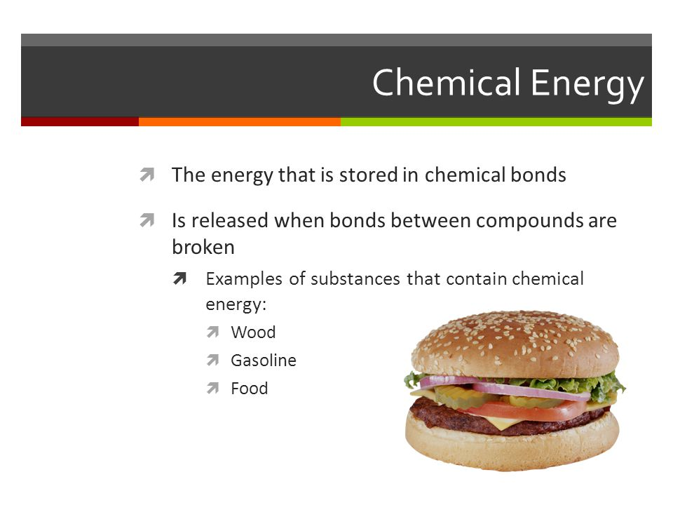 Chemical Energy  The energy that is stored in chemical bonds  Is released when bonds between compounds are broken  Examples of substances that contain chemical energy:  Wood  Gasoline  Food