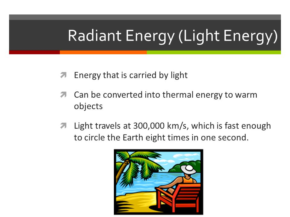 Radiant Energy (Light Energy)  Energy that is carried by light  Can be converted into thermal energy to warm objects  Light travels at 300,000 km/s, which is fast enough to circle the Earth eight times in one second.