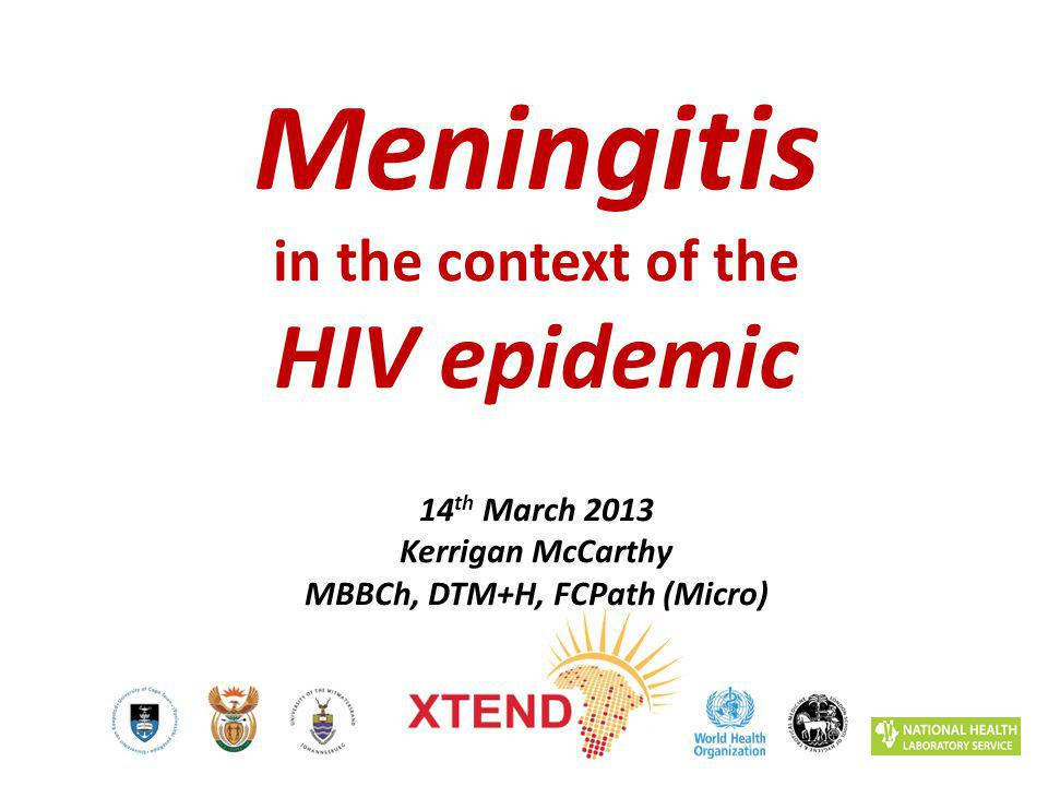 Meningitis in the context of the HIV epidemic 14 th March 2013 Kerrigan McCarthy MBBCh, DTM+H, FCPath (Micro)
