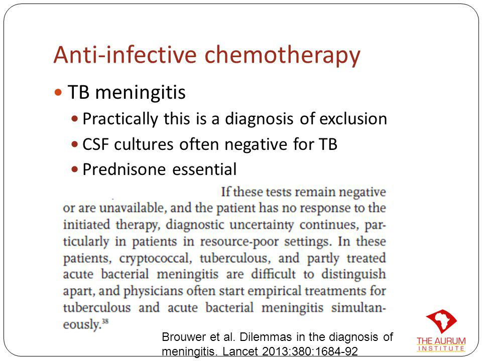 Anti-infective chemotherapy TB meningitis Practically this is a diagnosis of exclusion CSF cultures often negative for TB Prednisone essential Brouwer