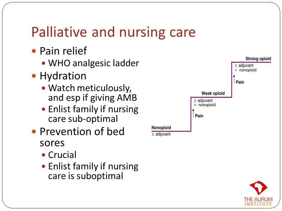 Palliative and nursing care Pain relief WHO analgesic ladder Hydration Watch meticulously, and esp if giving AMB Enlist family if nursing care sub-opt