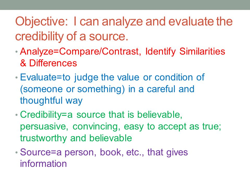 Analyze=Compare/Contrast, Identify Similarities & Differences Evaluate=to judge the value or condition of (someone or something) in a careful and thoughtful way Credibility=a source that is believable, persuasive, convincing, easy to accept as true; trustworthy and believable Source=a person, book, etc., that gives information