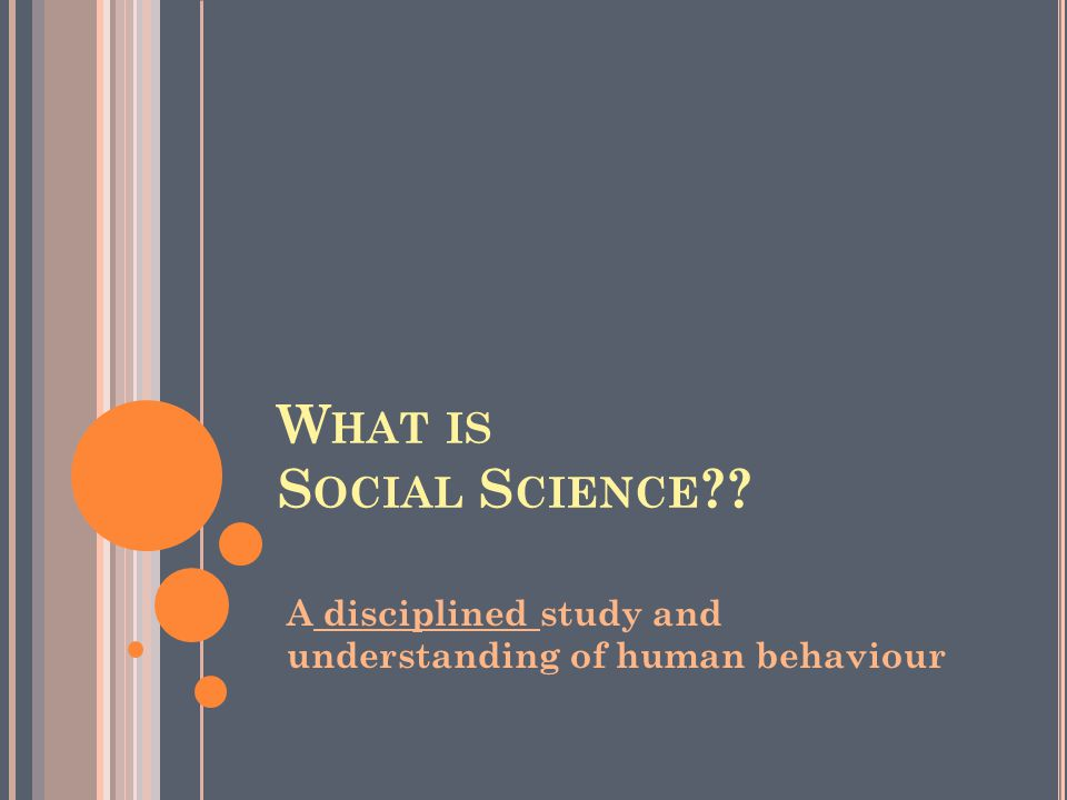 W HAT IS S OCIAL S CIENCE ?? A disciplined study and understanding of human behaviour
