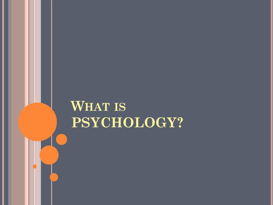 W HAT IS PSYCHOLOGY?