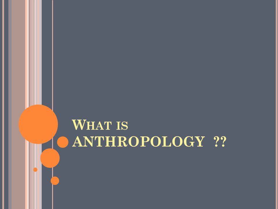 W HAT IS ANTHROPOLOGY ??