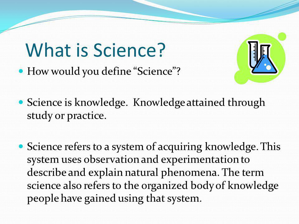 """What is Science? How would you define """"Science""""? Science is knowledge. Knowledge attained through study or practice. Science refers to a system of acq"""