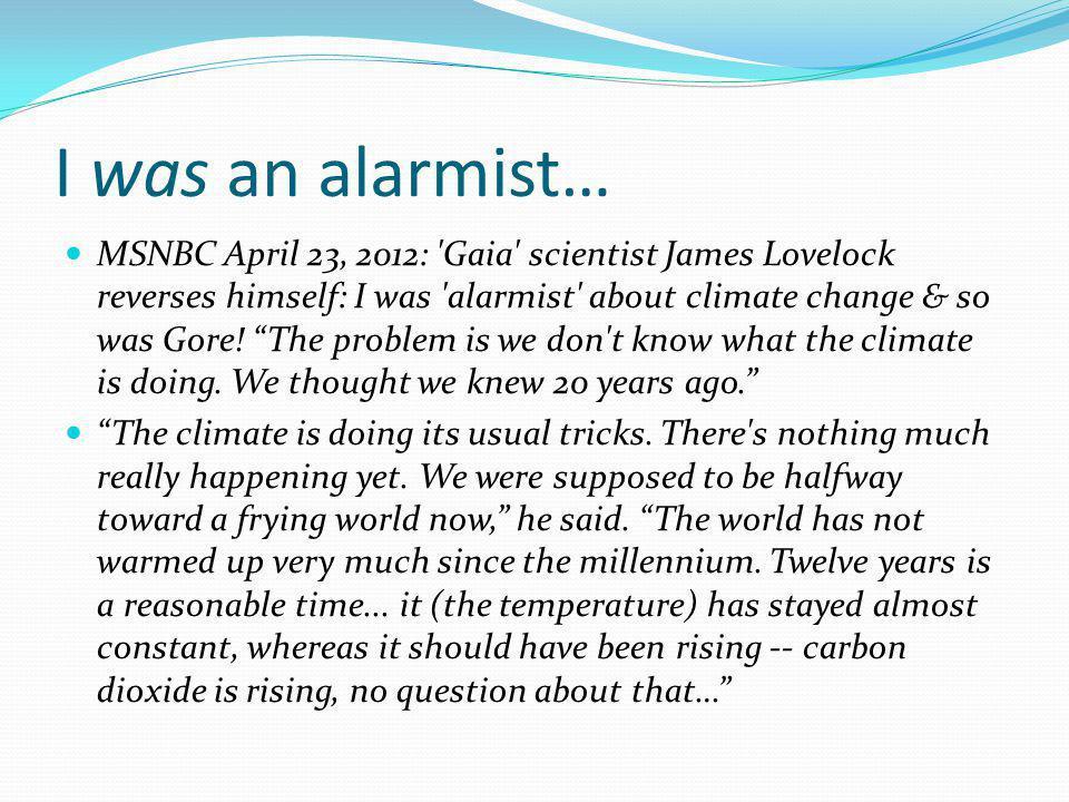 "I was an alarmist… MSNBC April 23, 2012: 'Gaia' scientist James Lovelock reverses himself: I was 'alarmist' about climate change & so was Gore! ""The p"