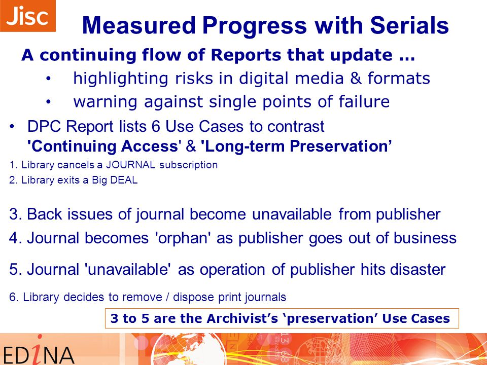 Measured Progress with Serials A continuing flow of Reports that update … highlighting risks in digital media & formats warning against single points of failure DPC Report lists 6 Use Cases to contrast Continuing Access & Long-term Preservation' 1.