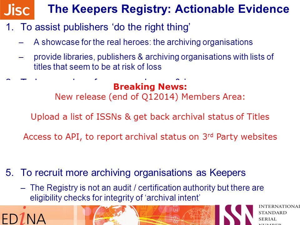 Sidebar note on monitoring their progress … The Keepers Registry: Actionable Evidence 1.To assist publishers 'do the right thing' –A showcase for the real heroes: the archiving organisations –provide libraries, publishers & archiving organisations with lists of titles that seem to be at risk of loss 2.To keep a close focus on volumes & issues –Need to make sure all issued content is being kept safe 3.To assist collaboration for Keepers: 'a safe places network' : many met at iPres 2013 in Lisbon this September 4.To assist the ISSN Network assign more ISSN –If it is worth preserving, it really should have an identifier 5.To recruit more archiving organisations as Keepers –The Registry is not an audit / certification authority but there are eligibility checks for integrity of 'archival intent' Breaking News: New release (end of Q12014) Members Area: Upload a list of ISSNs & get back archival status of Titles Access to API, to report archival status on 3 rd Party websites