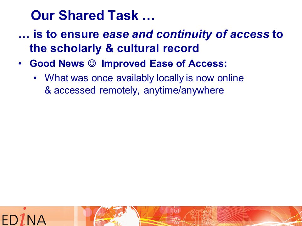 … is to ensure ease and continuity of access to the scholarly & cultural record Good News Improved Ease of Access: What was once availably locally is now online & accessed remotely, anytime/anywhere Our Shared Task …