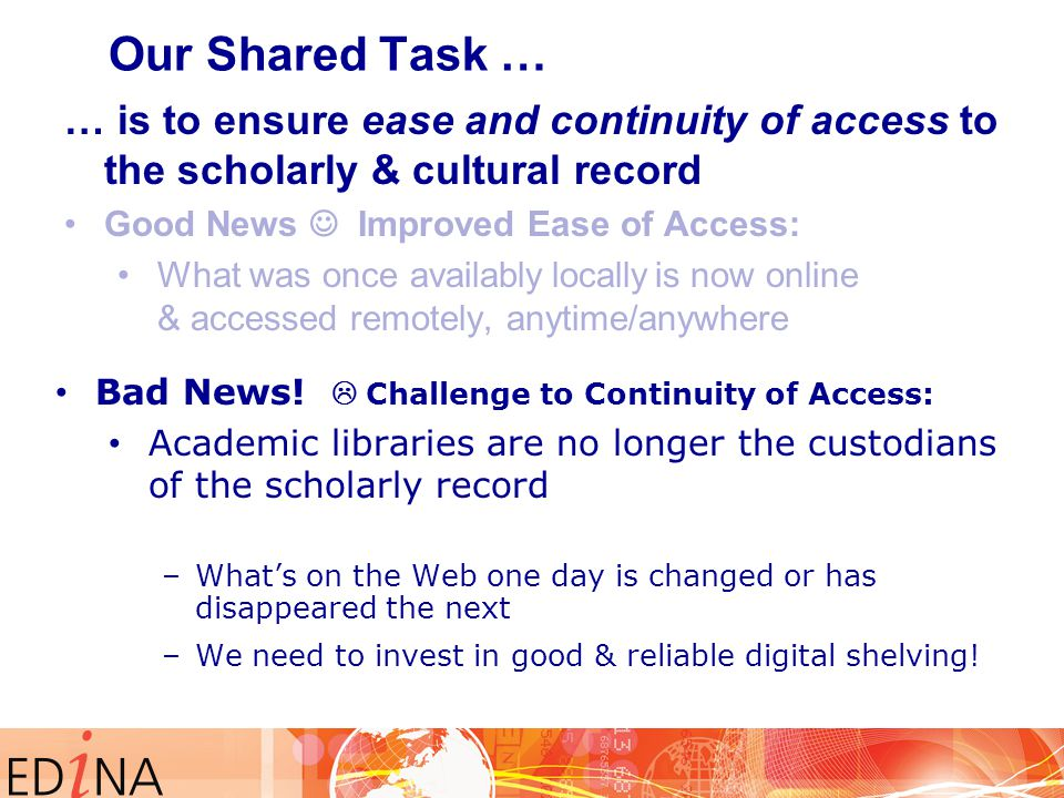 … is to ensure ease and continuity of access to the scholarly & cultural record Good News Improved Ease of Access: What was once availably locally is now online & accessed remotely, anytime/anywhere Our Shared Task … Bad News.