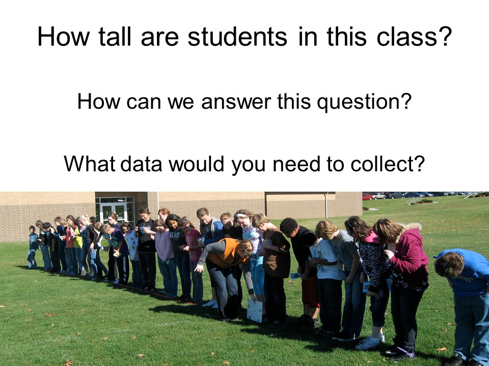 How tall are students in this class? How can we answer this question? What data would you need to collect?