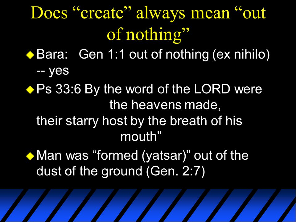 Does create always mean out of nothing u Bara: Gen 1:1 out of nothing (ex nihilo) -- yes u Ps 33:6 By the word of the LORD were the heavens made, their starry host by the breath of his mouth u Man was formed (yatsar) out of the dust of the ground (Gen.
