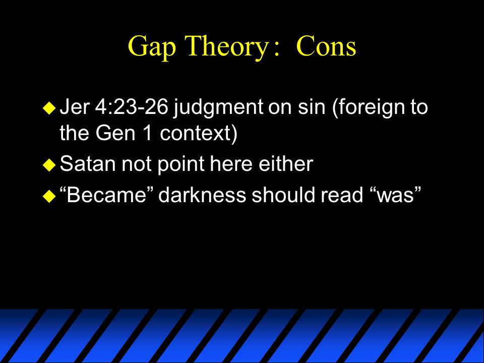 Gap Theory: Cons u Jer 4:23-26 judgment on sin (foreign to the Gen 1 context) u Satan not point here either u Became darkness should read was