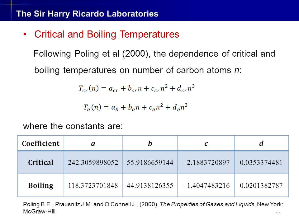 11 Critical and Boiling Temperatures Following Poling et al (2000), the dependence of critical and boiling temperatures on number of carbon atoms n: where the constants are: Coefficientabcd Critical 242.305989805255.9186659144- 2.18837208970.0353374481 Boiling 118.372370184844.9138126355- 1.40474832160.0201382787 Poling B.E., Prausnitz J.M.