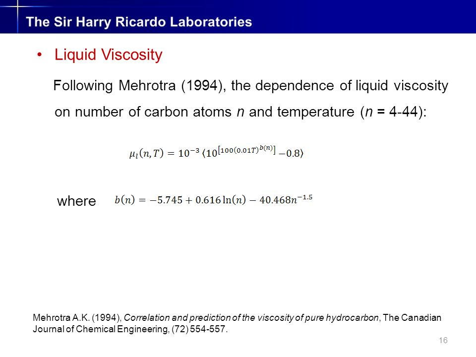 16 Liquid Viscosity Following Mehrotra (1994), the dependence of liquid viscosity on number of carbon atoms n and temperature (n = 4-44): where Mehrotra A.K.