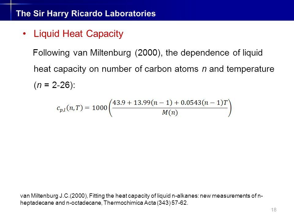 18 Liquid Heat Capacity Following van Miltenburg (2000), the dependence of liquid heat capacity on number of carbon atoms n and temperature (n = 2-26): van Miltenburg J.C.(2000), Fitting the heat capacity of liquid n-alkanes: new measurements of n- heptadecane and n-octadecane, Thermochimica Acta (343) 57-62.