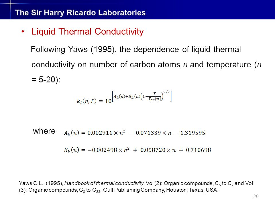 20 Liquid Thermal Conductivity Following Yaws (1995), the dependence of liquid thermal conductivity on number of carbon atoms n and temperature (n = 5-20): where Yaws C.L., (1995), Handbook of thermal conductivity, Vol (2): Organic compounds, C 5 to C 7 and Vol (3): Organic compounds, C 8 to C 28.