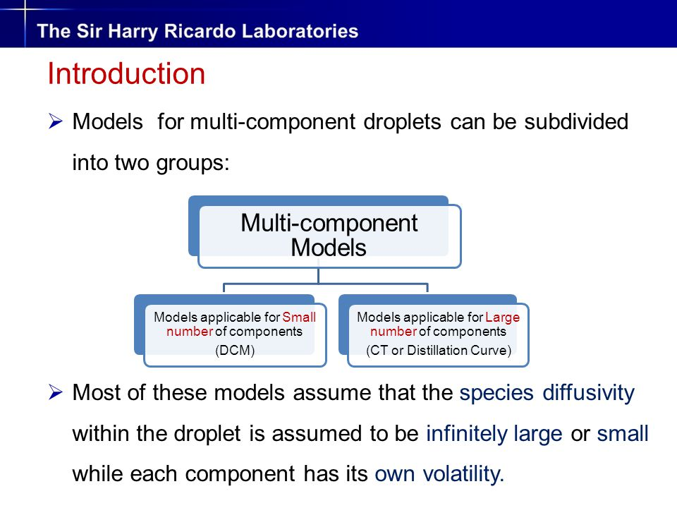 Multi-component Models Models applicable for Small number of components (DCM) Models applicable for Large number of components (CT or Distillation Curve) Introduction  Models for multi-component droplets can be subdivided into two groups:  Most of these models assume that the species diffusivity within the droplet is assumed to be infinitely large or small while each component has its own volatility.