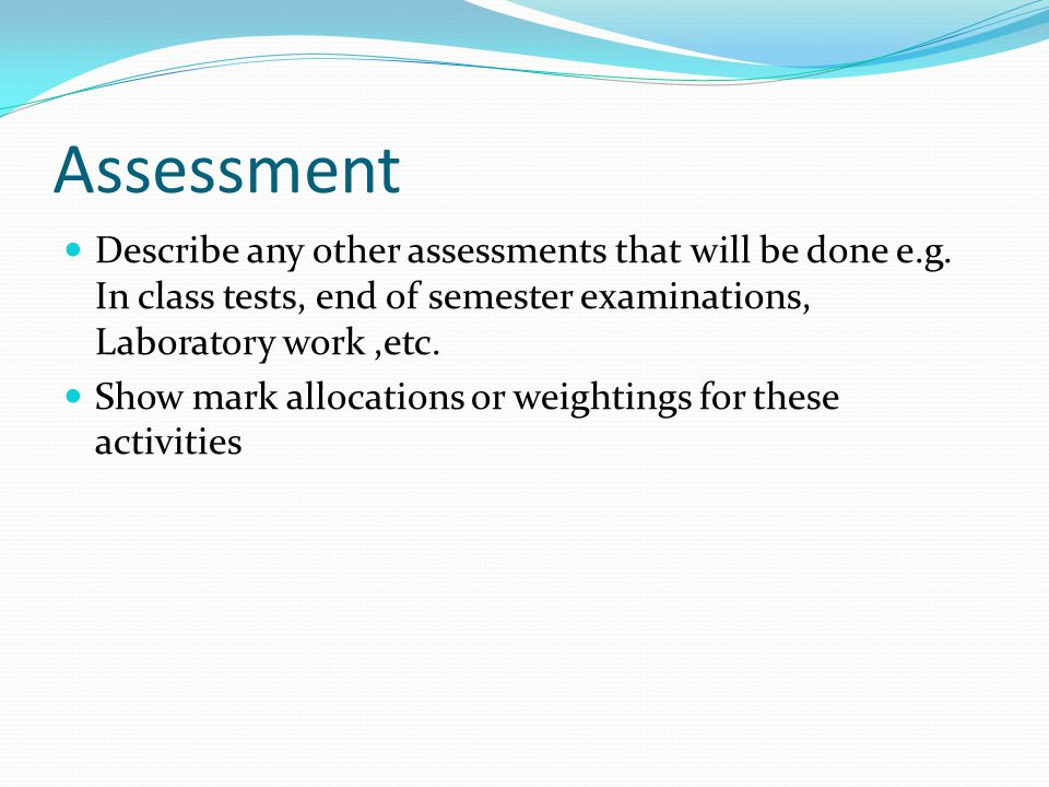 Assessment Describe any other assessments that will be done e.g.