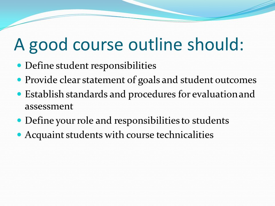 A good course outline should: Define student responsibilities Provide clear statement of goals and student outcomes Establish standards and procedures for evaluation and assessment Define your role and responsibilities to students Acquaint students with course technicalities