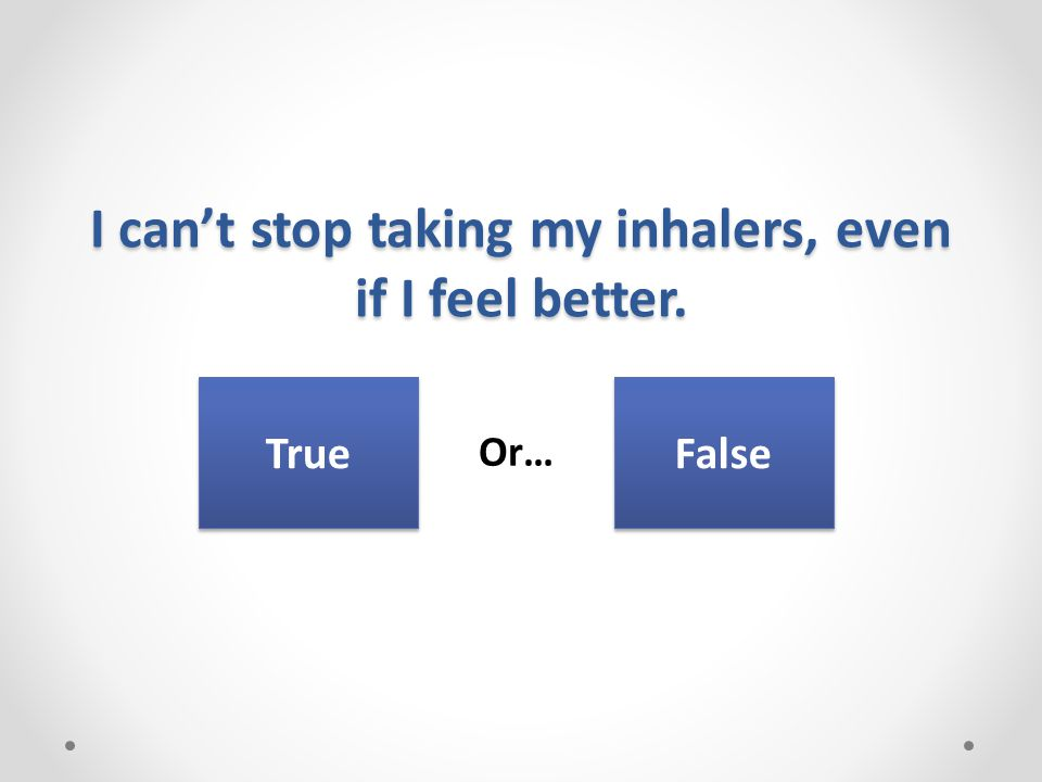 I can't stop taking my inhalers, even if I feel better. Or… True False
