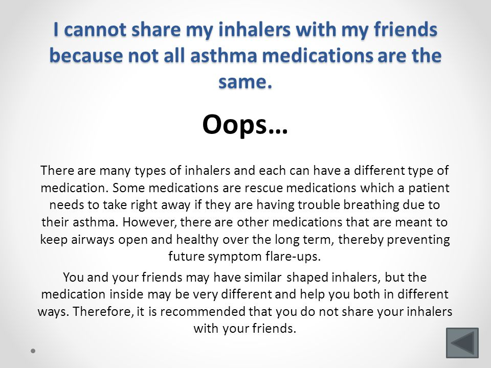 I cannot share my inhalers with my friends because not all asthma medications are the same.