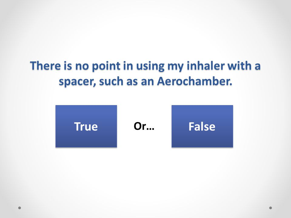 There is no point in using my inhaler with a spacer, such as an Aerochamber. Or… True False