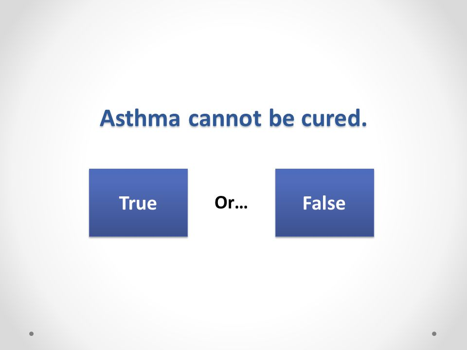 Asthma cannot be cured. Or… True False
