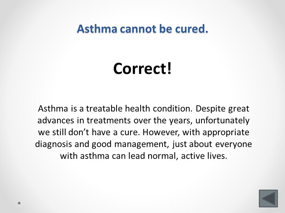 Asthma cannot be cured. Correct. Asthma is a treatable health condition.