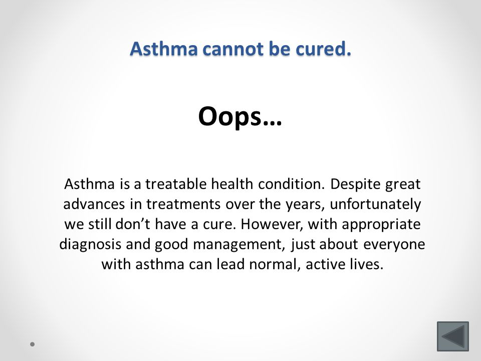 Asthma cannot be cured.Oops… Asthma is a treatable health condition.