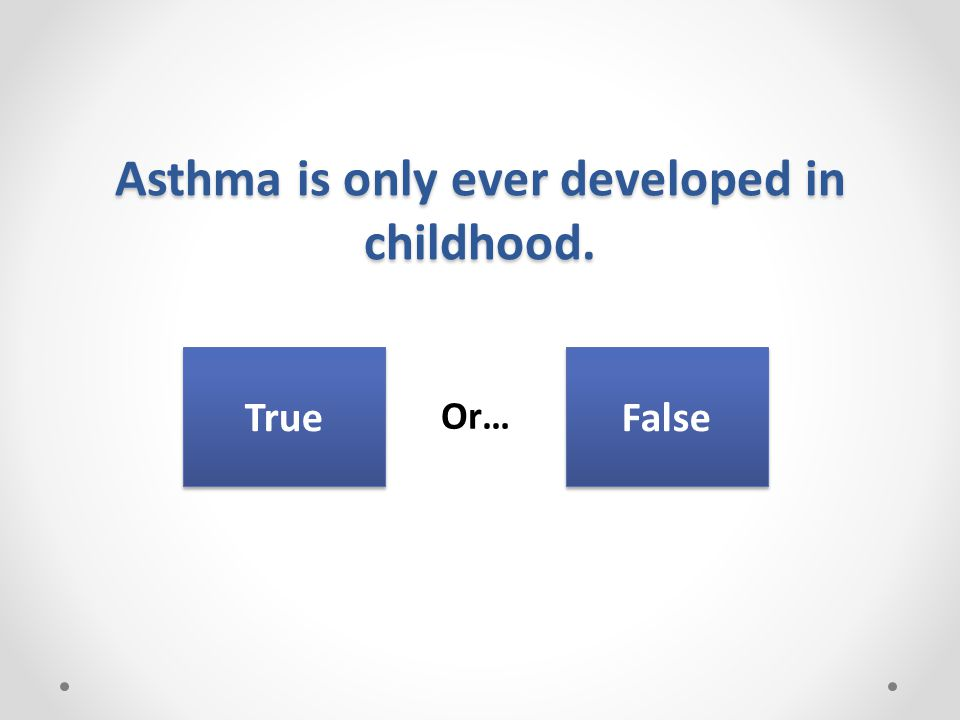 Asthma is only ever developed in childhood. Or… True False
