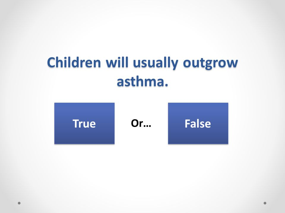 Children will usually outgrow asthma. Or… True False