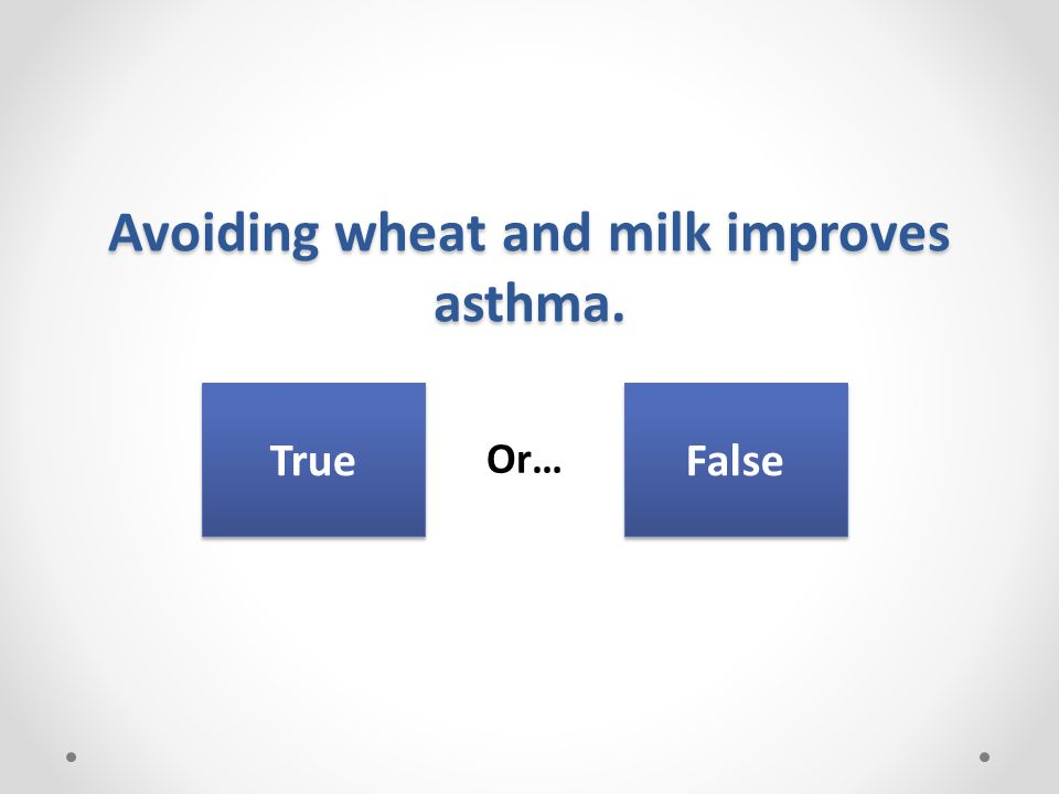 Avoiding wheat and milk improves asthma. Or… True False