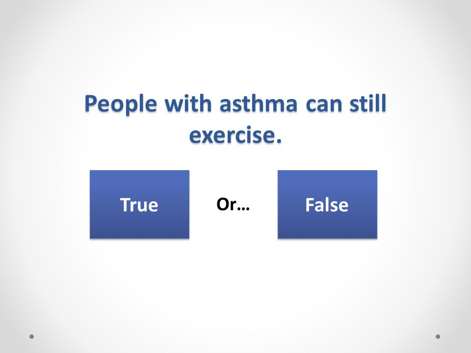 People with asthma can still exercise. Or… True False