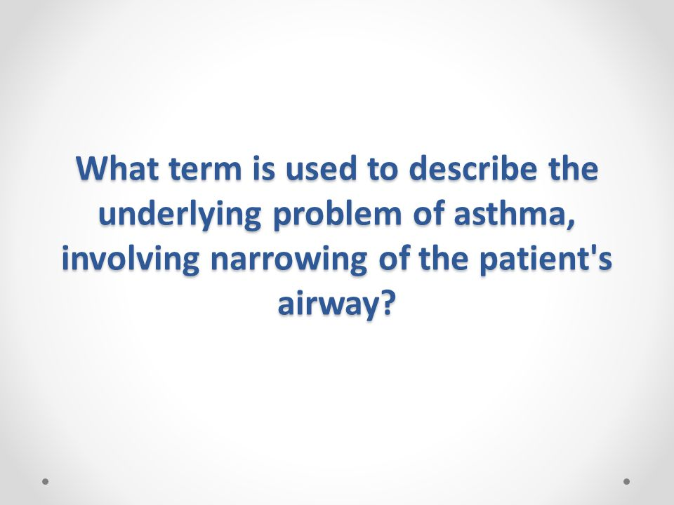 What term is used to describe the underlying problem of asthma, involving narrowing of the patient s airway