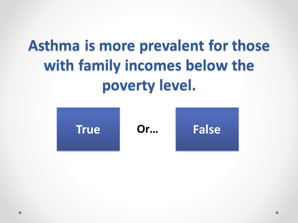 Asthma is more prevalent for those with family incomes below the poverty level. Or… True False