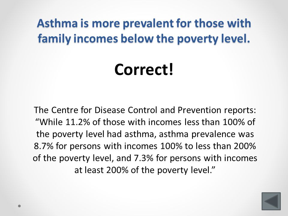 Asthma is more prevalent for those with family incomes below the poverty level.